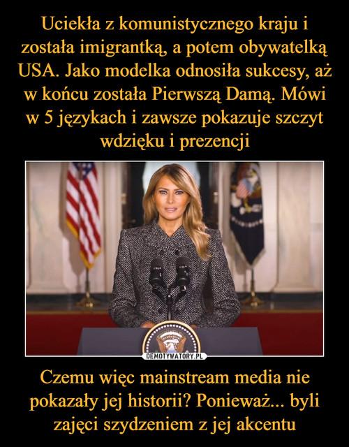Uciekła z komunistycznego kraju i została imigrantką, a potem obywatelką USA. Jako modelka odnosiła sukcesy, aż w końcu została Pierwszą Damą. Mówi w 5 językach i zawsze pokazuje szczyt wdzięku i prezencji Czemu więc mainstream media nie pokazały jej historii? Ponieważ... byli zajęci szydzeniem z jej akcentu