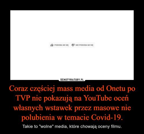 Coraz częściej mass media od Onetu po TVP nie pokazują na YouTube oceń własnych wstawek przez masowe nie polubienia w temacie Covid-19.