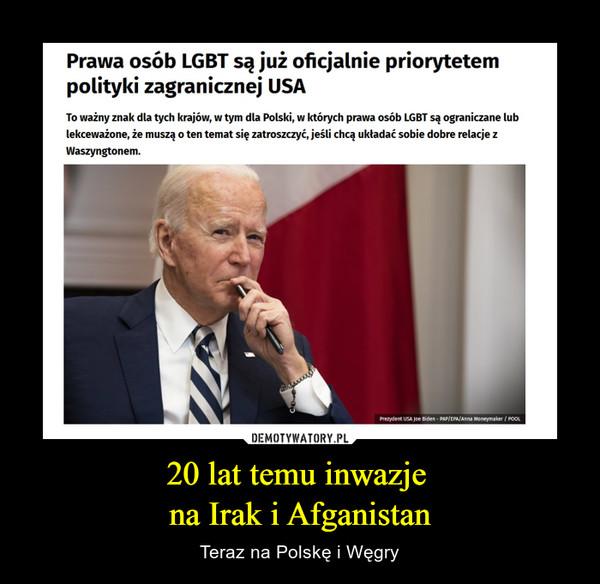 20 lat temu inwazje na Irak i Afganistan – Teraz na Polskę i Węgry Prawa osób LGBT są już oficjalnie priorytetem polityki zagranicznej USATo ważny znak dla tych krajów, w tym dla Polski, w których prawa osób LGBT są ograniczane lub lekceważone, że muszą o ten temat się zatroszczyć, jeśli chcą układać sobie dobre relacje z Waszyngtonem.