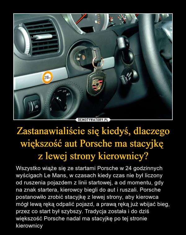 Zastanawialiście się kiedyś, dlaczego większość aut Porsche ma stacyjkę z lewej strony kierownicy? – Wszystko wiąże się ze startami Porsche w 24 godzinnych wyścigach Le Mans, w czasach kiedy czas nie był liczony od ruszenia pojazdem z linii startowej, a od momentu, gdy na znak startera, kierowcy biegli do aut i ruszali. Porsche postanowiło zrobić stacyjkę z lewej strony, aby kierowca mógł lewą ręką odpalić pojazd, a prawą ręką już wbijać bieg, przez co start był szybszy. Tradycja została i do dziś większość Porsche nadal ma stacyjkę po tej stronie kierownicy