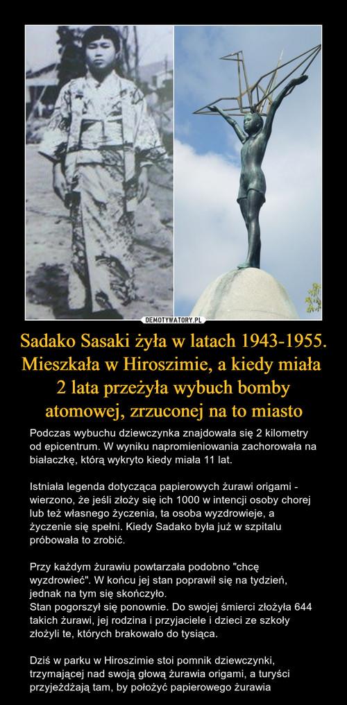 Sadako Sasaki żyła w latach 1943-1955. Mieszkała w Hiroszimie, a kiedy miała  2 lata przeżyła wybuch bomby atomowej, zrzuconej na to miasto
