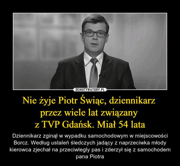 Nie żyje Piotr Świąc, dziennikarz przez wiele lat związany z TVP Gdańsk. Miał 54 lata – Dziennikarz zginął w wypadku samochodowym w miejscowości Borcz. Według ustaleń śledczych jadący z naprzeciwka młody kierowca zjechał na przeciwlegly pas i zderzył się z samochodem pana Piotra