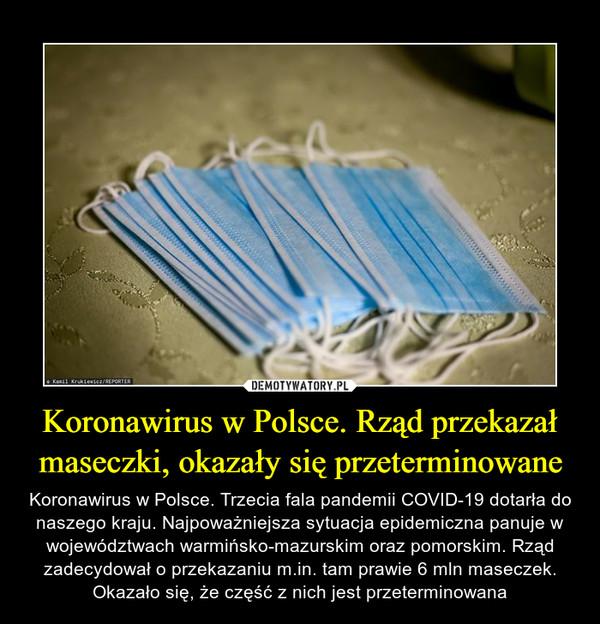 Koronawirus w Polsce. Rząd przekazał maseczki, okazały się przeterminowane – Koronawirus w Polsce. Trzecia fala pandemii COVID-19 dotarła do naszego kraju. Najpoważniejsza sytuacja epidemiczna panuje w województwach warmińsko-mazurskim oraz pomorskim. Rząd zadecydował o przekazaniu m.in. tam prawie 6 mln maseczek. Okazało się, że część z nich jest przeterminowana
