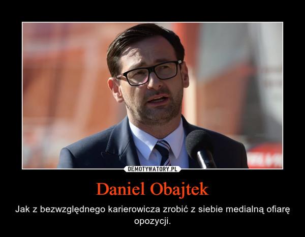 Daniel Obajtek – Jak z bezwzględnego karierowicza zrobić z siebie medialną ofiarę opozycji.