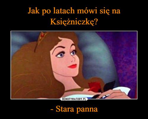 Jak po latach mówi się na Księżniczkę? - Stara panna