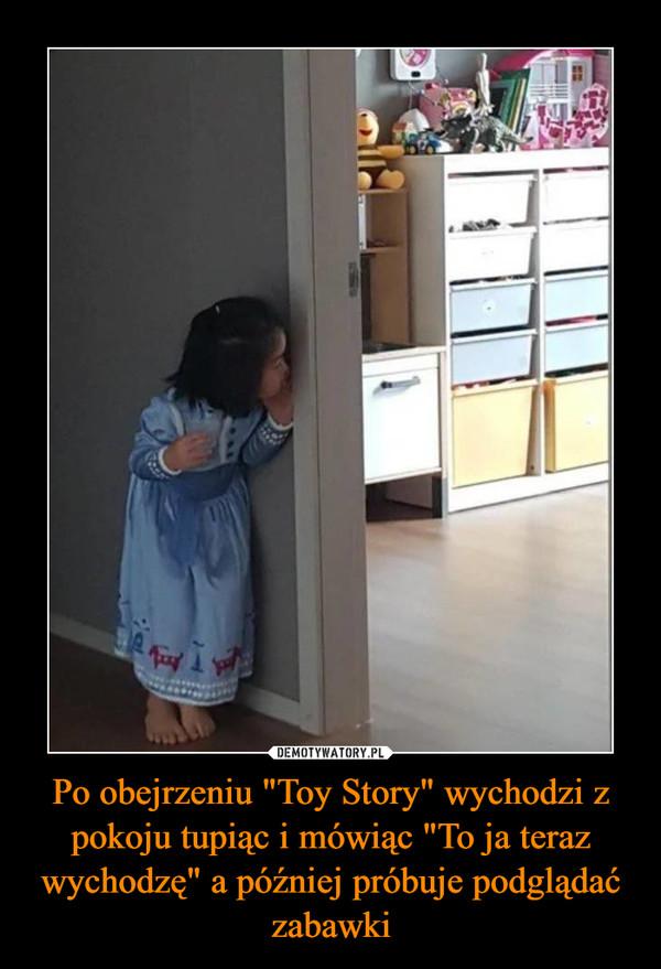 """Po obejrzeniu """"Toy Story"""" wychodzi z pokoju tupiąc i mówiąc """"To ja teraz wychodzę"""" a później próbuje podglądać zabawki –"""