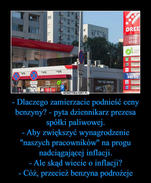 - Dlaczego zamierzacie podnieść ceny benzyny? - pyta dziennikarz prezesa spółki paliwowej.- Aby zwiększyć wynagrodzenie ''naszych pracowników'' na progu nadciągającej inflacji.- Ale skąd wiecie o inflacji?- Cóż, przecież benzyna podrożeje –