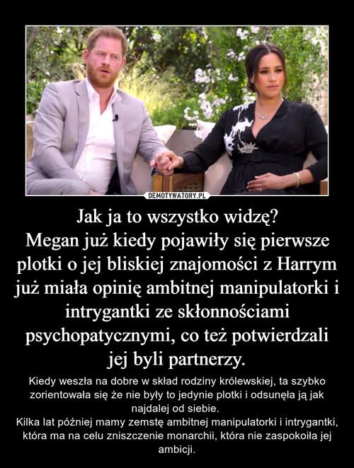 Jak ja to wszystko widzę? Megan już kiedy pojawiły się pierwsze plotki o jej bliskiej znajomości z Harrym już miała opinię ambitnej manipulatorki i intrygantki ze skłonnościami psychopatycznymi, co też potwierdzali jej byli partnerzy.