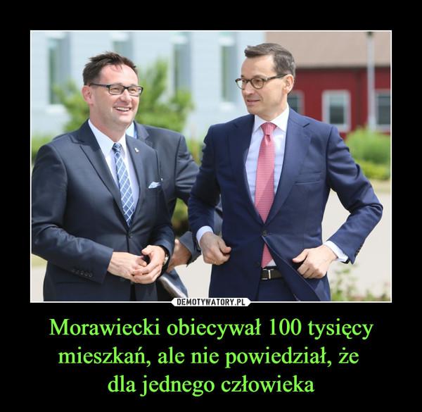 Morawiecki obiecywał 100 tysięcy mieszkań, ale nie powiedział, że dla jednego człowieka –