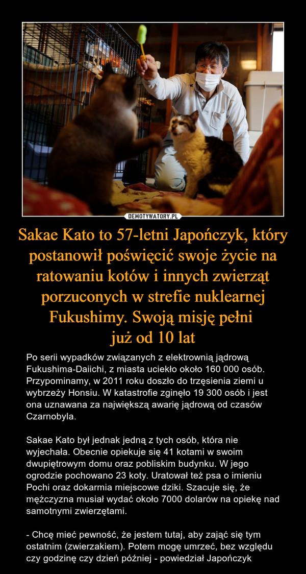 Sakae Kato to 57-letni Japończyk, który postanowił poświęcić swoje życie na ratowaniu kotów i innych zwierząt porzuconych w strefie nuklearnej Fukushimy. Swoją misję pełni już od 10 lat – Po serii wypadków związanych z elektrownią jądrową Fukushima-Daiichi, z miasta uciekło około 160 000 osób. Przypominamy, w 2011 roku doszło do trzęsienia ziemi u wybrzeży Honsiu. W katastrofie zginęło 19 300 osób i jest ona uznawana za największą awarię jądrową od czasów Czarnobyla. Sakae Kato był jednak jedną z tych osób, która nie wyjechała. Obecnie opiekuje się 41 kotami w swoim dwupiętrowym domu oraz pobliskim budynku. W jego ogrodzie pochowano 23 koty. Uratował też psa o imieniu Pochi oraz dokarmia miejscowe dziki. Szacuje się, że mężczyzna musiał wydać około 7000 dolarów na opiekę nad samotnymi zwierzętami.- Chcę mieć pewność, że jestem tutaj, aby zająć się tym ostatnim (zwierzakiem). Potem mogę umrzeć, bez względu czy godzinę czy dzień później - powiedział Japończyk