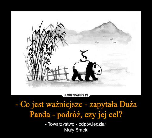 - Co jest ważniejsze - zapytała Duża Panda - podróż, czy jej cel?