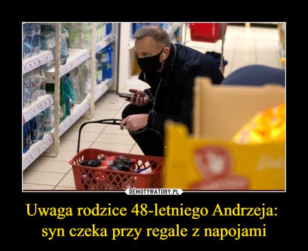 Uwaga rodzice 48-letniego Andrzeja: syn czeka przy regale z napojami –