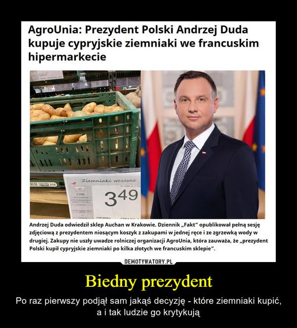 """Biedny prezydent – Po raz pierwszy podjął sam jakąś decyzję - które ziemniaki kupić, a i tak ludzie go krytykują AgroUnia: Prezydent Polski Andrzej Dudakupuje cypryjskie ziemniaki we francuskimhipermarkecieAndrzej Duda odwiedził sklep Auchan w Krakowie. Dziennik """"Fakt"""" opublikował pełną sesjęzdjęciową z prezydentem niosącym koszyk z zakupami w jednej ręce i ze zgrzewka wody wdrugiej. Zakupy nie uszły uwadze rolniczej organizacji AgroUnia, która zauważa, że """"prezydentPolski kupił cypryjskie ziemniaki po kilka złotych we francuskim sklepie""""."""