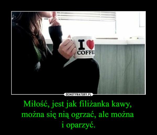 Miłość, jest jak filiżanka kawy, można się nią ogrzać, ale można i oparzyć. –