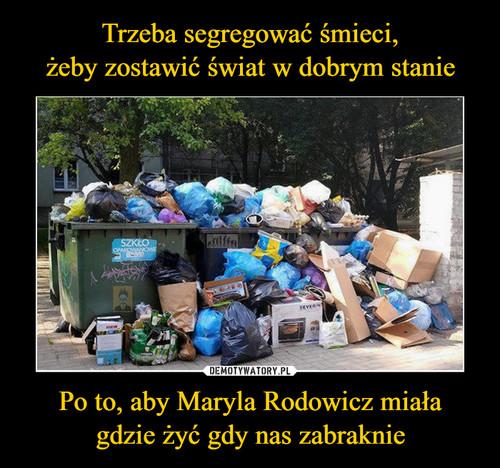 Trzeba segregować śmieci, żeby zostawić świat w dobrym stanie Po to, aby Maryla Rodowicz miała gdzie żyć gdy nas zabraknie