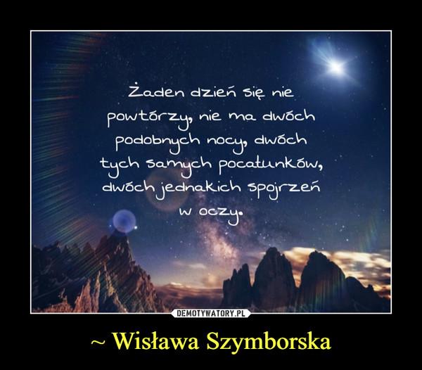 ~ Wisława Szymborska –  Żaden dzień się niepowtórzy, nie ma dwóchpodobnych nocy,dwóch tych samych pocałunków,dwóch jednakich spojrzeńw oczy