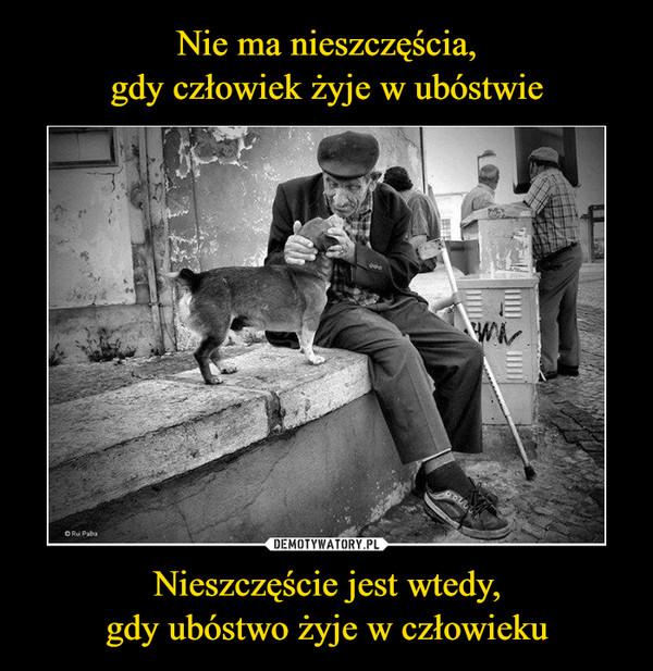 Nieszczęście jest wtedy,gdy ubóstwo żyje w człowieku –