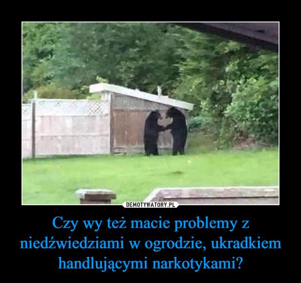 Czy wy też macie problemy z niedźwiedziami w ogrodzie, ukradkiem handlującymi narkotykami? –