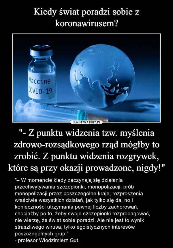 """""""- Z punktu widzenia tzw. myślenia zdrowo-rozsądkowego rząd mógłby to zrobić. Z punktu widzenia rozgrywek, które są przy okazji prowadzone, nigdy!"""" – """"– W momencie kiedy zaczynają się działania przechwytywania szczepionki, monopolizacji, prób monopolizacji przez poszczególne kraje, rozproszenia właściwie wszystkich działań, jak tylko się da, no i konieczności utrzymania pewnej liczby zachorowań, chociażby po to, żeby swoje szczepionki rozpropagować, nie wierzę, że świat sobie poradzi. Ale nie jest to wynik straszliwego wirusa, tylko egoistycznych interesów poszczególnych grup.""""- profesor Włodzimierz Gut."""