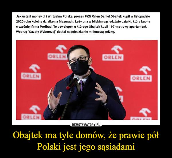 """Obajtek ma tyle domów, że prawie pół Polski jest jego sąsiadami –  Jak ustalił money.pl i Wirtualna Polska, prezes PKN Orlen Daniel Obajtek kupił w listopadzie2020 roku kolejną działkę na Mazurach. Leży ona w bliskim sąsiedztwie działki, którą kupiławcześniej firma Profbud. To deweloper, u którego Obajtek kupił 197-metrowy apartament.Według """"Gazety Wyborczej"""" dostał na mieszkanie milionową zniżkę.ORLENORLENORLENORLENORLENDEMOTYWATORY.PLObajtek ma tyle domów, że prawie półPolski jest jego sąsiadami"""