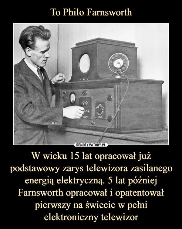 W wieku 15 lat opracował już podstawowy zarys telewizora zasilanego energią elektryczną. 5 lat później Farnsworth opracował i opatentował pierwszy na świecie w pełni elektroniczny telewizor –