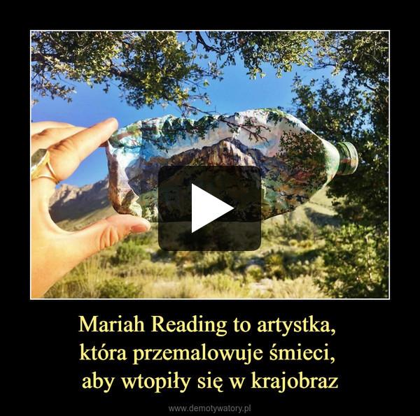 Mariah Reading to artystka, która przemalowuje śmieci, aby wtopiły się w krajobraz –