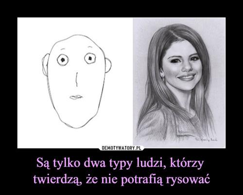 Są tylko dwa typy ludzi, którzy  twierdzą, że nie potrafią rysować