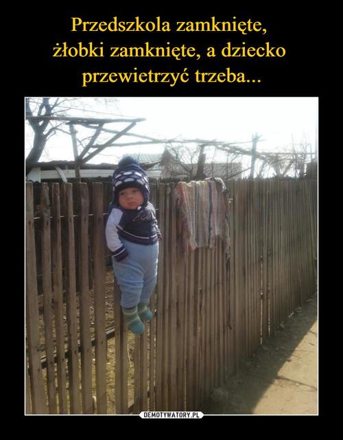 Przedszkola zamknięte,  żłobki zamknięte, a dziecko  przewietrzyć trzeba...