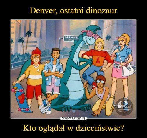 Denver, ostatni dinozaur Kto oglądał w dzieciństwie?