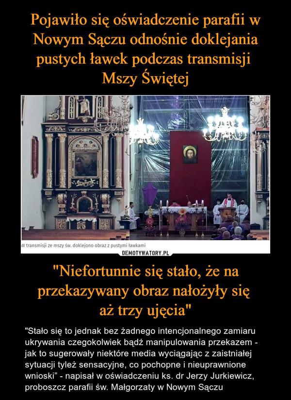"""""""Niefortunnie się stało, że na przekazywany obraz nałożyły się aż trzy ujęcia"""" – """"Stało się to jednak bez żadnego intencjonalnego zamiaru ukrywania czegokolwiek bądź manipulowania przekazem - jak to sugerowały niektóre media wyciągając z zaistniałej sytuacji tyleż sensacyjne, co pochopne i nieuprawnione wnioski"""" - napisał w oświadczeniu ks. dr Jerzy Jurkiewicz, proboszcz parafii św. Małgorzaty w Nowym Sączu"""