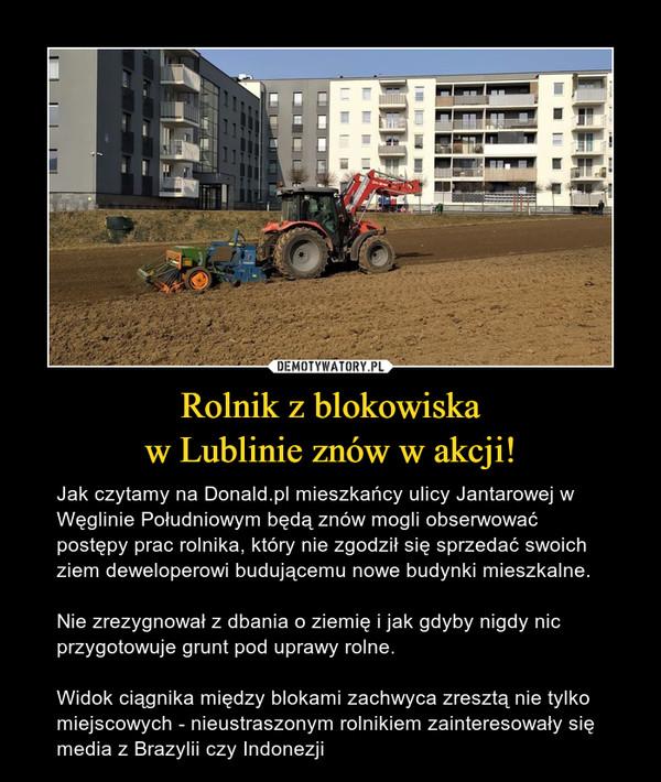Rolnik z blokowiskaw Lublinie znów w akcji! – Jak czytamy na Donald.pl mieszkańcy ulicy Jantarowej w Węglinie Południowym będą znów mogli obserwować postępy prac rolnika, który nie zgodził się sprzedać swoich ziem deweloperowi budującemu nowe budynki mieszkalne. Nie zrezygnował z dbania o ziemię i jak gdyby nigdy nic przygotowuje grunt pod uprawy rolne.Widok ciągnika między blokami zachwyca zresztą nie tylko miejscowych - nieustraszonym rolnikiem zainteresowały się media z Brazylii czy Indonezji