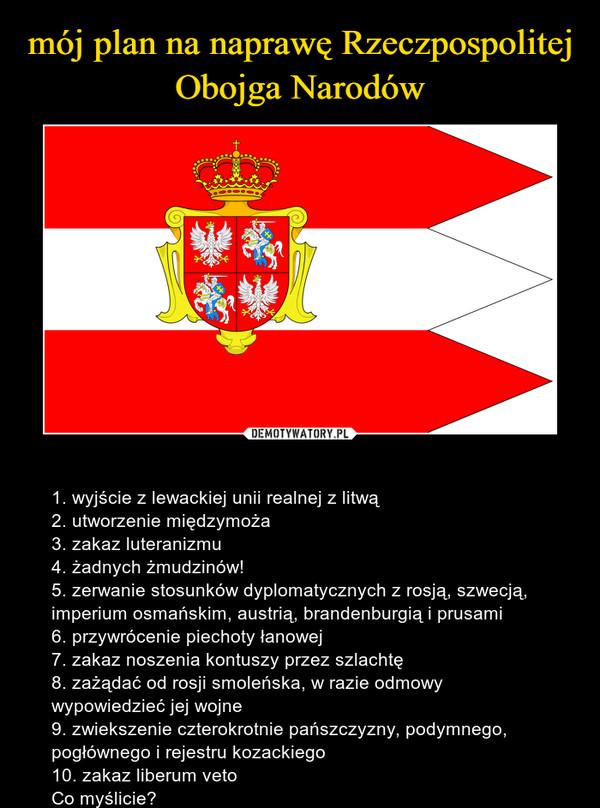 – 1. wyjście z lewackiej unii realnej z litwą2. utworzenie międzymoża3. zakaz luteranizmu4. żadnych żmudzinów!5. zerwanie stosunków dyplomatycznych z rosją, szwecją, imperium osmańskim, austrią, brandenburgią i prusami6. przywrócenie piechoty łanowej7. zakaz noszenia kontuszy przez szlachtę8. zażądać od rosji smoleńska, w razie odmowy wypowiedzieć jej wojne9. zwiekszenie czterokrotnie pańszczyzny, podymnego, pogłównego i rejestru kozackiego10. zakaz liberum vetoCo myślicie?