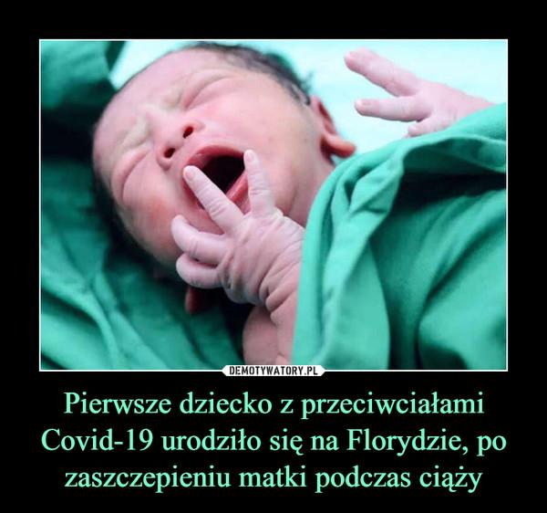 Pierwsze dziecko z przeciwciałami Covid-19 urodziło się na Florydzie, po zaszczepieniu matki podczas ciąży –