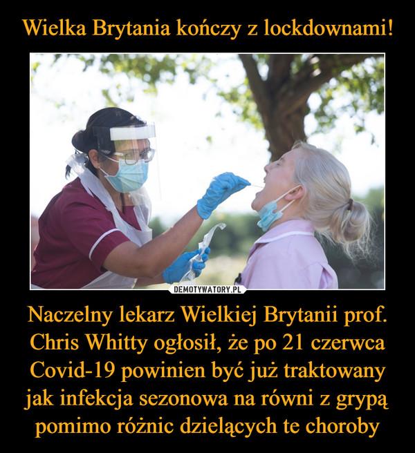 Naczelny lekarz Wielkiej Brytanii prof. Chris Whitty ogłosił, że po 21 czerwca Covid-19 powinien być już traktowany jak infekcja sezonowa na równi z grypą pomimo różnic dzielących te choroby –