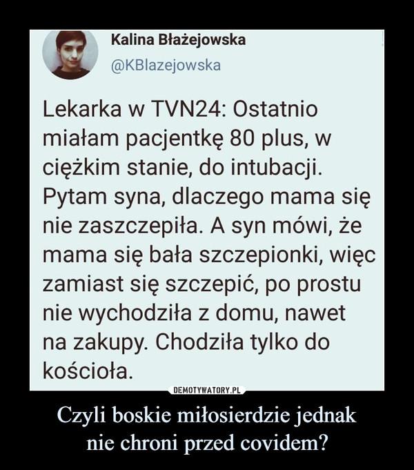 Czyli boskie miłosierdzie jednaknie chroni przed covidem? –  SKalina Błażejowska@KBIazejowskaLekarka w TVN24: Ostatniomiałam pacjentkę 80 plus, wciężkim stanie, do intubacji.Pytam syna, dlaczego mama sięnie zaszczepiła. A syn mówi, żemama się bała szczepionki, więczamiast się szczepić, po prostunie wychodziła z domu, nawetna zakupy. Chodziła tylko dokościoła.