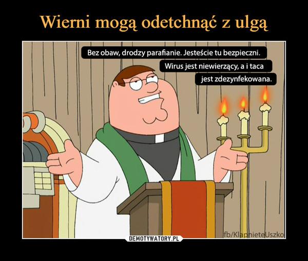 –  Bez obaw, drodzy parafianie. Jesteście tu bezpieczni.Wirus jest niewierzący, a i tacajest zdezynfekowana.