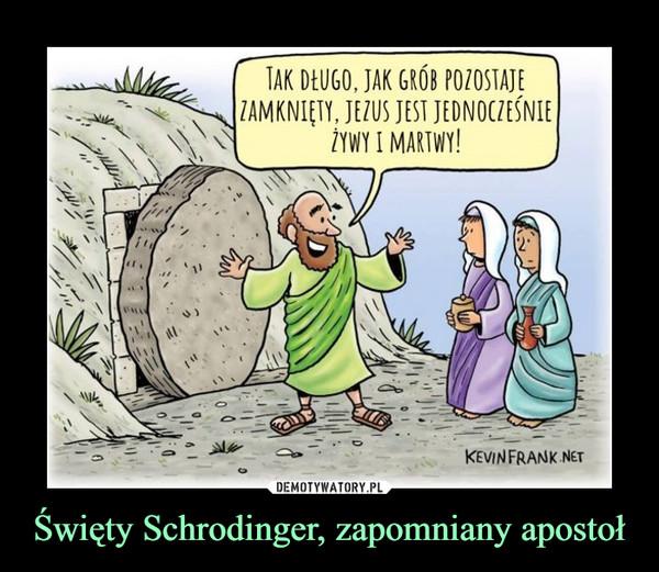 Święty Schrodinger, zapomniany apostoł –  TAK DŁUGO, JAK GRÓB POZOSTAJEZAMKNIĘTY, JEZUS JEST JEDNOCZEŚNIEŻYWY I MARTWY!