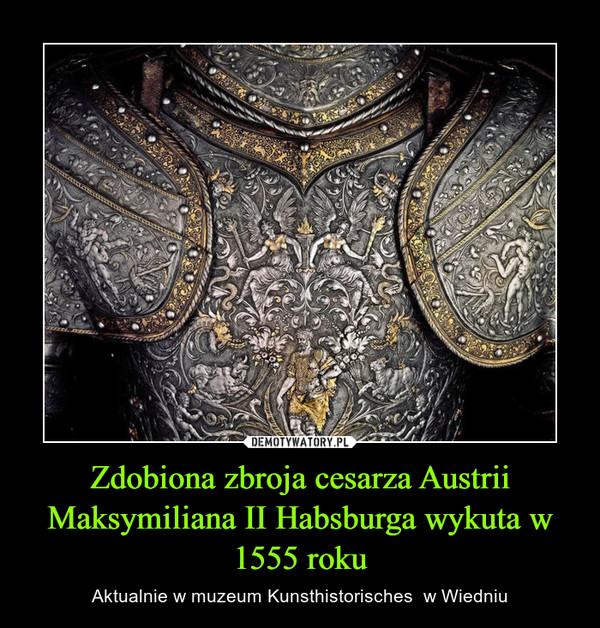 Zdobiona zbroja cesarza Austrii Maksymiliana II Habsburga wykuta w 1555 roku – Aktualnie w muzeum Kunsthistorisches  w Wiedniu