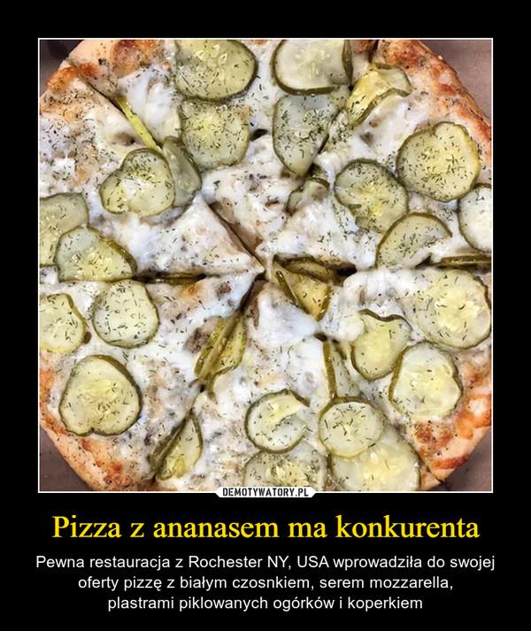 Pizza z ananasem ma konkurenta – Pewna restauracja z Rochester NY, USA wprowadziła do swojej oferty pizzę z białym czosnkiem, serem mozzarella,plastrami piklowanych ogórków i koperkiem