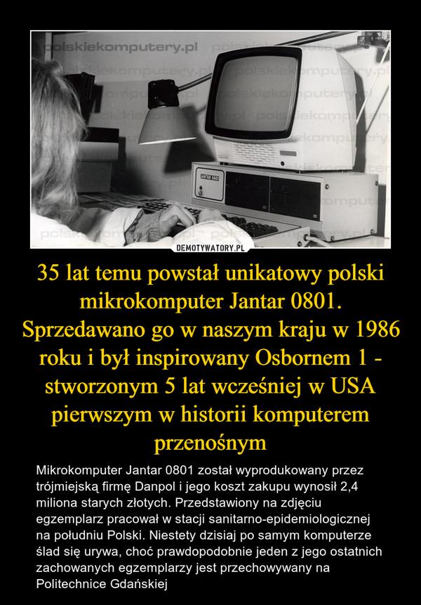 35 lat temu powstał unikatowy polski mikrokomputer Jantar 0801. Sprzedawano go w naszym kraju w 1986 roku i był inspirowany Osbornem 1 - stworzonym 5 lat wcześniej w USA pierwszym w historii komputerem przenośnym – Mikrokomputer Jantar 0801 został wyprodukowany przez trójmiejską firmę Danpol i jego koszt zakupu wynosił 2,4 miliona starych złotych. Przedstawiony na zdjęciu egzemplarz pracował w stacji sanitarno-epidemiologicznej na południu Polski. Niestety dzisiaj po samym komputerze ślad się urywa, choć prawdopodobnie jeden z jego ostatnich zachowanych egzemplarzy jest przechowywany na Politechnice Gdańskiej