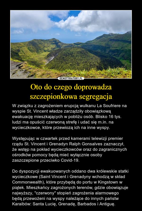 """Oto do czego doprowadza szczepionkowa segregacja – W związku z zagrożeniem erupcją wulkanu La Soufriere na wyspie St. Vincent władze zarządziły obowiązkową ewakuację mieszkających w pobliżu osób. Blisko 16 tys. ludzi ma opuścić czerwoną strefę i udać się m.in. na wycieczkowce, które przewiozą ich na inne wyspy.Występując w czwartek przed kamerami telewizji premier rządu St. Vincent i Grenadyn Ralph Gonsalves zaznaczył, że wstęp na pokład wycieczkowców oraz do zagranicznych ośrodków pomocy będą mieć wyłącznie osoby zaszczepione przeciwko Covid-19.Do dyspozycji ewakuowanych oddano dwa królewskie statki wycieczkowe (Saint Vincent i Grenadyny wchodzą w skład Commonwealth), które przybędą do portu w Kingstown w piątek. Mieszkańcy zagrożonych terenów, gdzie obowiązuje najwyższy, """"czerwony"""" stopień zagrożenia alarmowego będą przewożeni na wyspy należące do innych państw Karaibów: Santa Lucię, Grenadę, Barbados i Antiguę."""