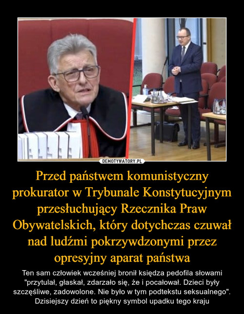 Przed państwem komunistyczny prokurator w Trybunale Konstytucyjnym przesłuchujący Rzecznika Praw Obywatelskich, który dotychczas czuwał nad ludźmi pokrzywdzonymi przez opresyjny aparat państwa