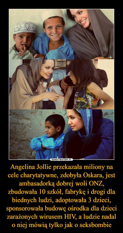 Angelina Jollie przekazała miliony na cele charytatywne, zdobyła Oskara, jest ambasadorką dobrej woli ONZ, zbudowała 10 szkół, fabrykę i drogi dla biednych ludzi, adoptowała 3 dzieci, sponsorowała budowę ośrodka dla dzieci zarażonych wirusem HIV, a ludzie nadal o niej mówią tylko jak o seksbombie