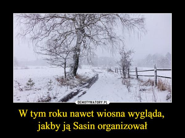 W tym roku nawet wiosna wygląda, jakby ją Sasin organizował –