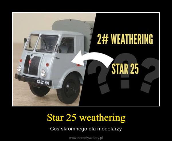 Star 25 weathering – Coś skromnego dla modelarzy