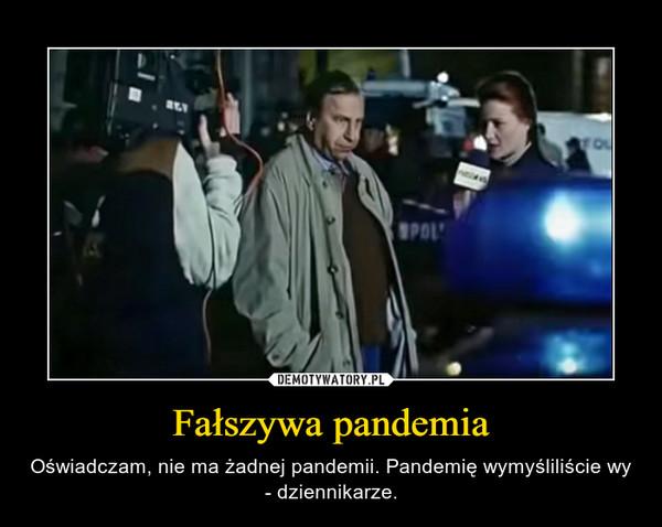 Fałszywa pandemia – Oświadczam, nie ma żadnej pandemii. Pandemię wymyśliliście wy - dziennikarze.
