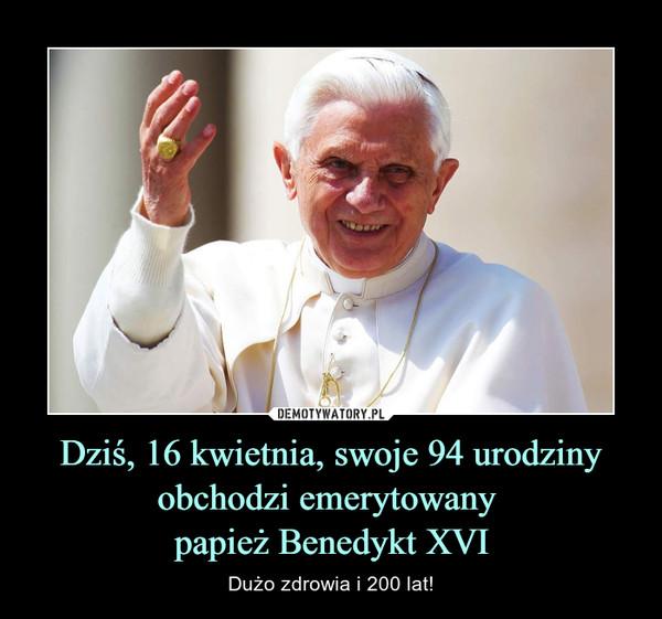 Dziś, 16 kwietnia, swoje 94 urodziny obchodzi emerytowany papież Benedykt XVI – Dużo zdrowia i 200 lat!