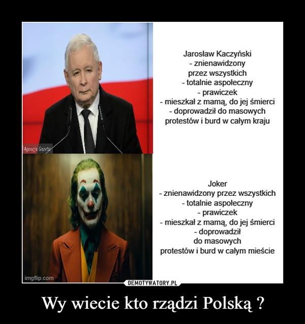 Wy wiecie kto rządzi Polską ? –