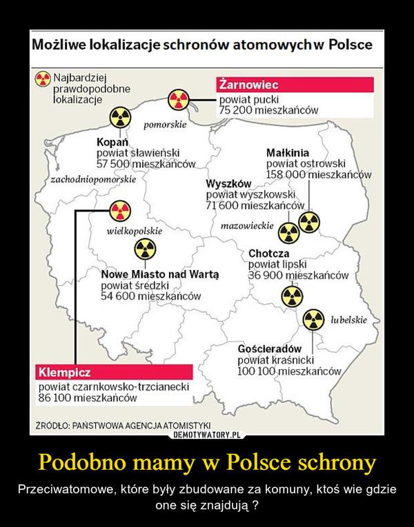 Podobno mamy w Polsce schrony – Przeciwatomowe, które były zbudowane za komuny, ktoś wie gdzie one się znajdują ?