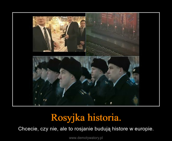Rosyjka historia. – Chcecie, czy nie, ale to rosjanie budują histore w europie.